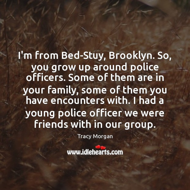 Image, I'm from Bed-Stuy, Brooklyn. So, you grow up around police officers. Some