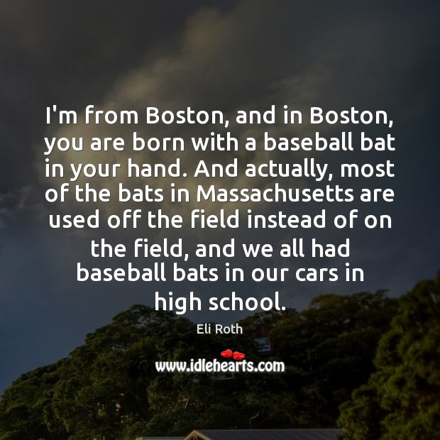 Image, I'm from Boston, and in Boston, you are born with a baseball