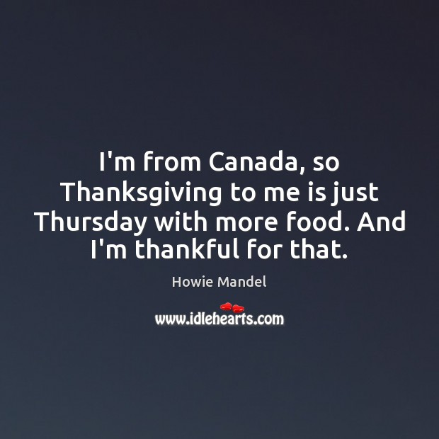 I'm from Canada, so Thanksgiving to me is just Thursday with more Thankful Quotes Image