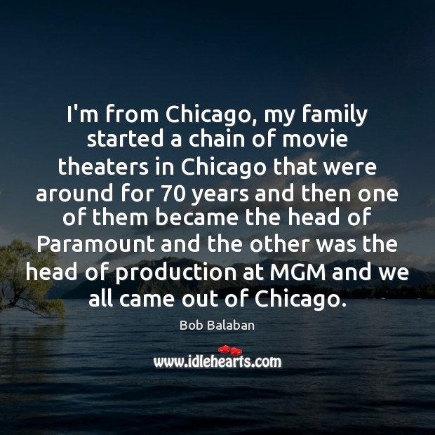 Image, I'm from Chicago, my family started a chain of movie theaters in