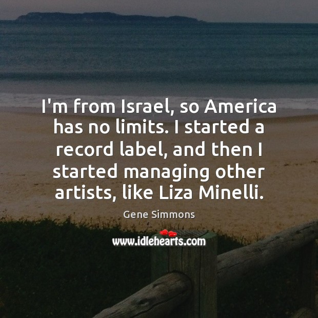 I'm from Israel, so America has no limits. I started a record Gene Simmons Picture Quote