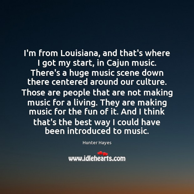 I'm from Louisiana, and that's where I got my start, in Cajun Hunter Hayes Picture Quote