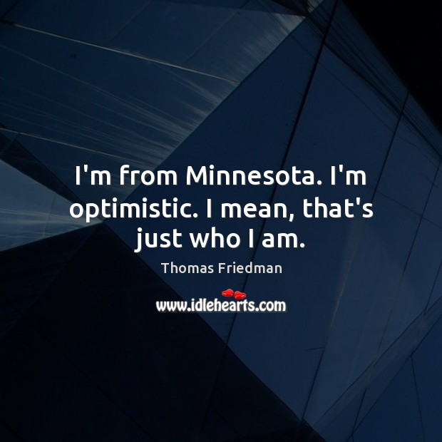 I'm from Minnesota. I'm optimistic. I mean, that's just who I am. Thomas Friedman Picture Quote