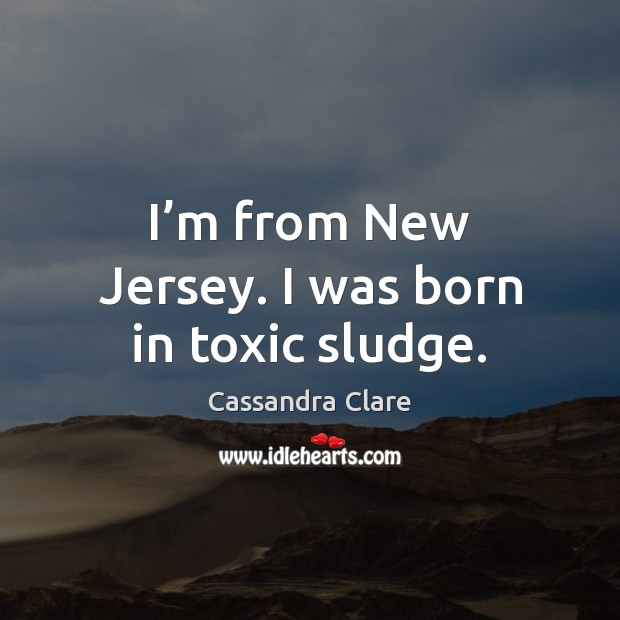 Image, I'm from New Jersey. I was born in toxic sludge.