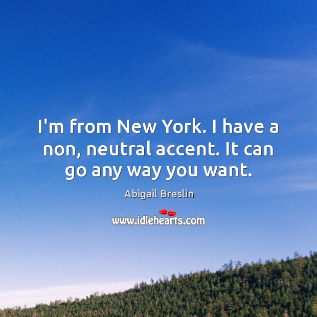 Image, I'm from New York. I have a non, neutral accent. It can go any way you want.