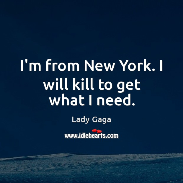 I'm from New York. I will kill to get what I need. Lady Gaga Picture Quote