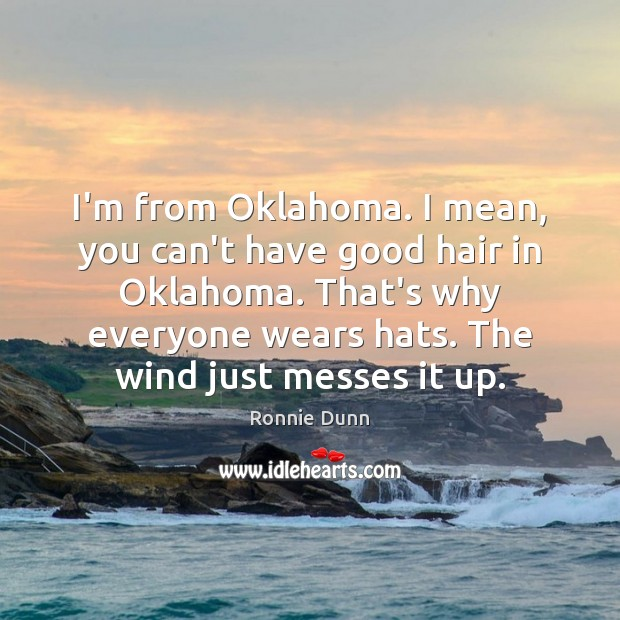 I'm from Oklahoma. I mean, you can't have good hair in Oklahoma. Ronnie Dunn Picture Quote