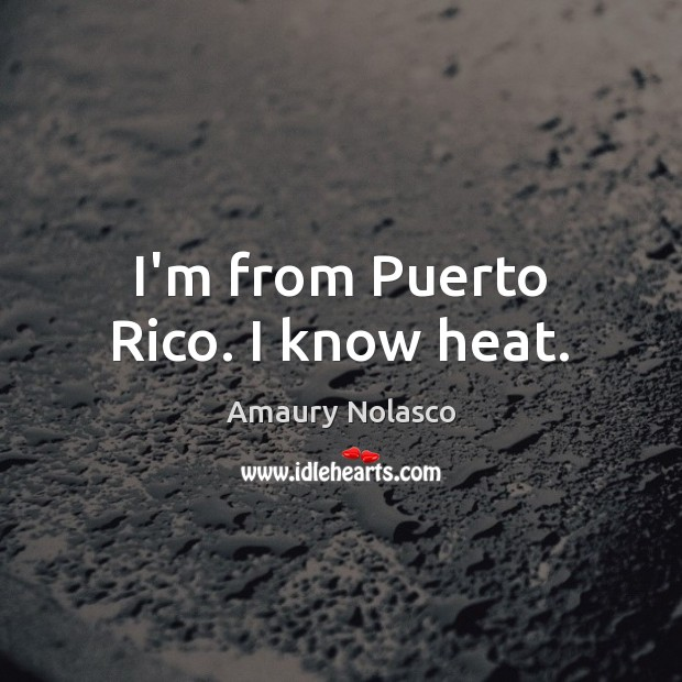 Image, I'm from Puerto Rico. I know heat.