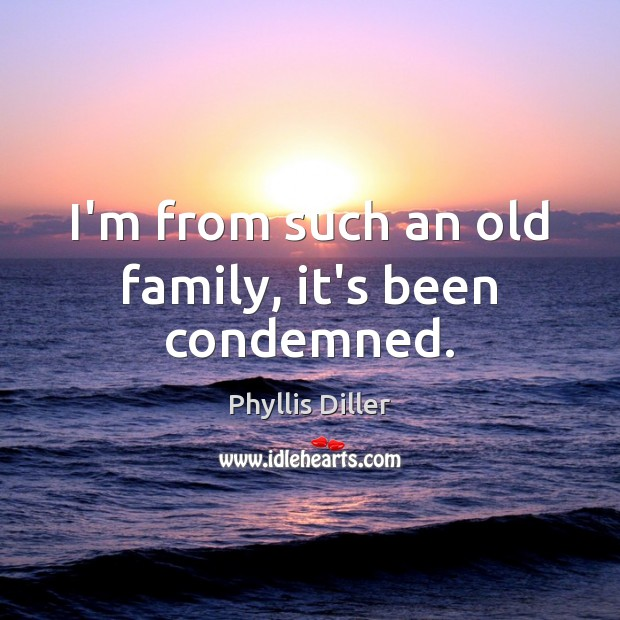I'm from such an old family, it's been condemned. Phyllis Diller Picture Quote