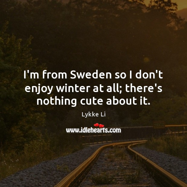I'm from Sweden so I don't enjoy winter at all; there's nothing cute about it. Lykke Li Picture Quote
