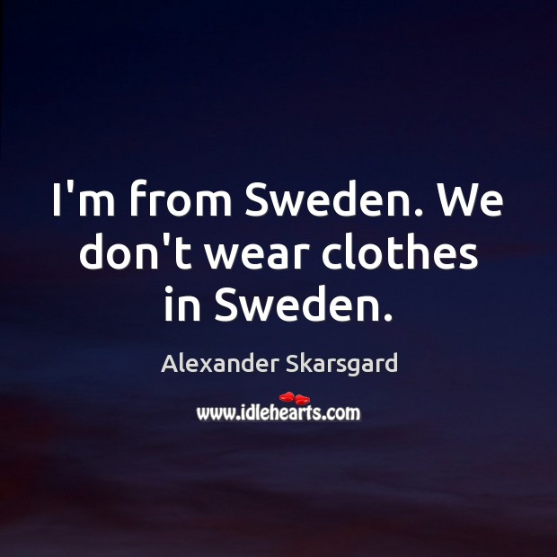 Image, I'm from Sweden. We don't wear clothes in Sweden.