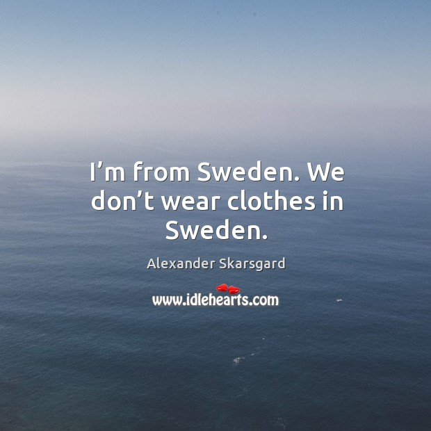I'm from sweden. We don't wear clothes in sweden. Image