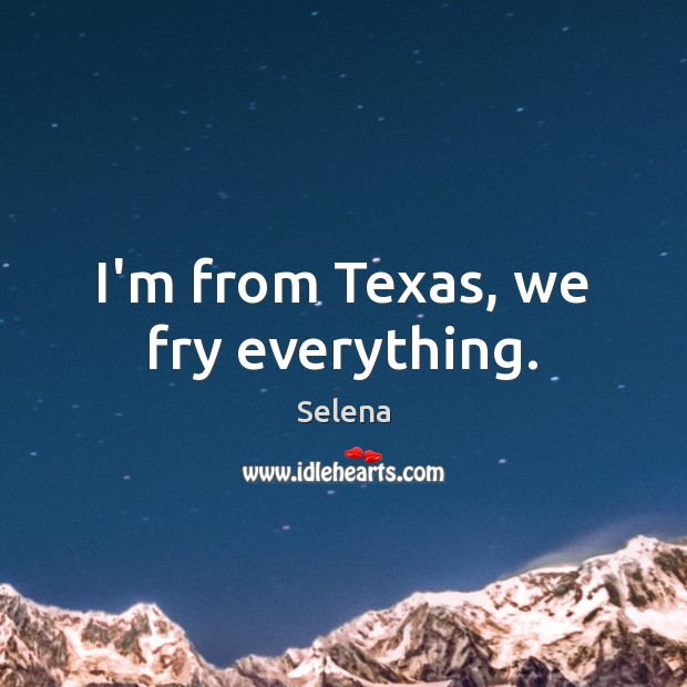 I'm from Texas, we fry everything. Selena Picture Quote