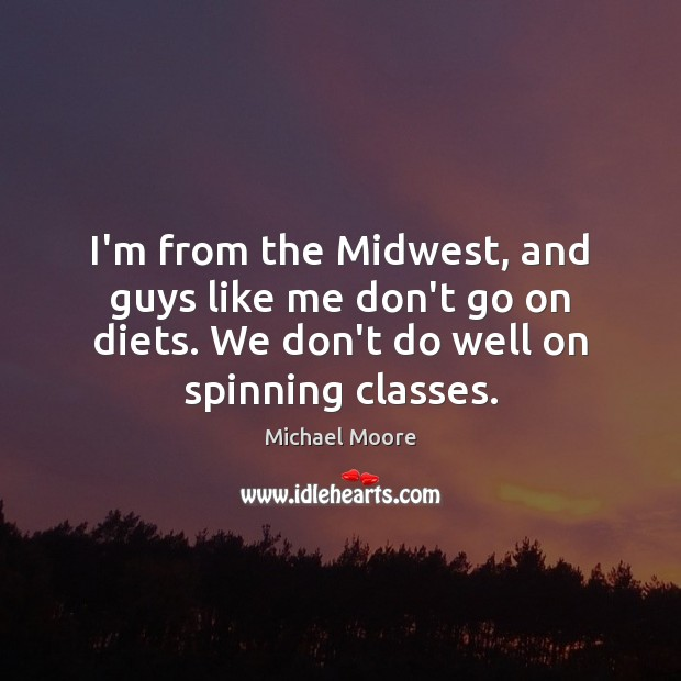 I'm from the Midwest, and guys like me don't go on diets. Image