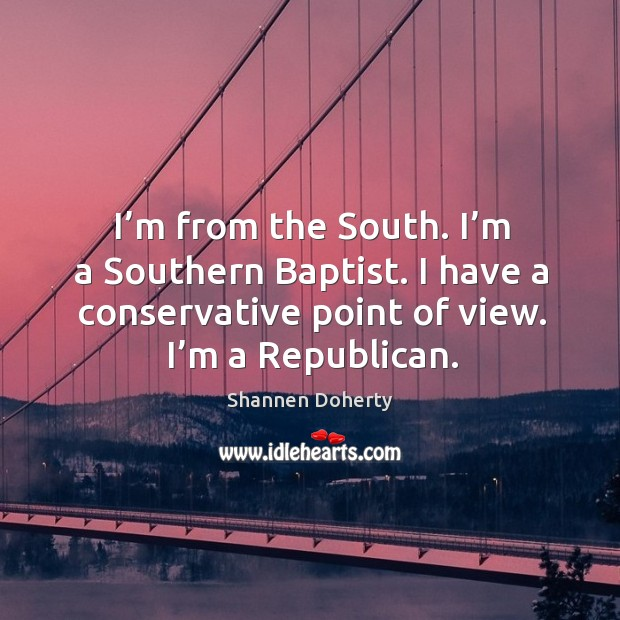 I'm from the south. I'm a southern baptist. I have a conservative point of view. I'm a republican. Shannen Doherty Picture Quote