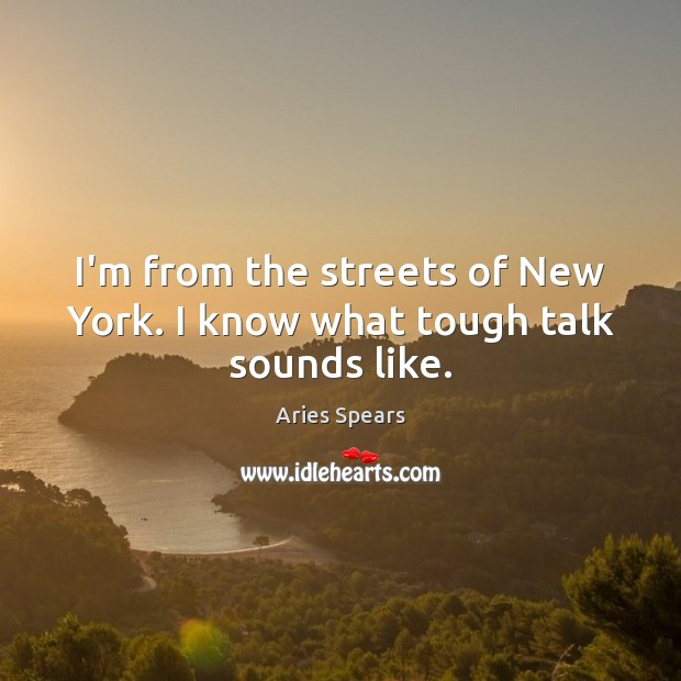 Image, I'm from the streets of New York. I know what tough talk sounds like.
