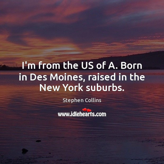 I'm from the US of A. Born in Des Moines, raised in the New York suburbs. Image