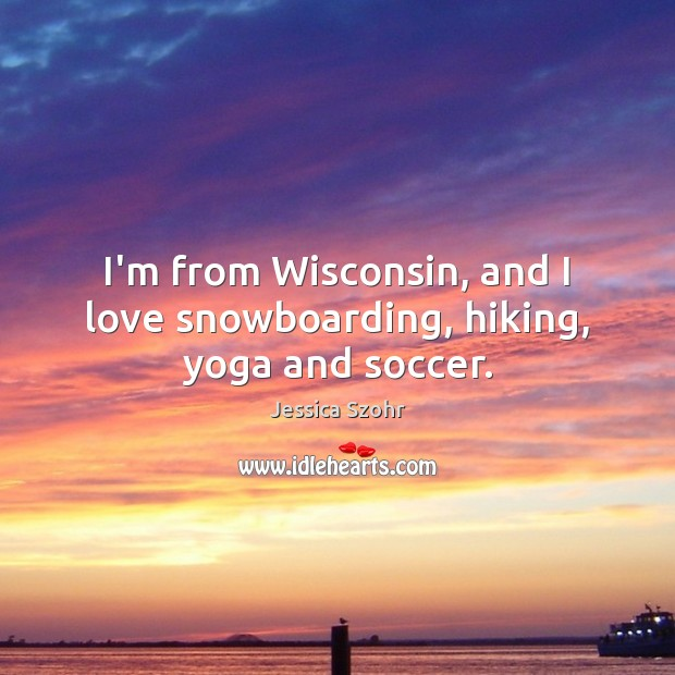 I'm from Wisconsin, and I love snowboarding, hiking, yoga and soccer. Soccer Quotes Image