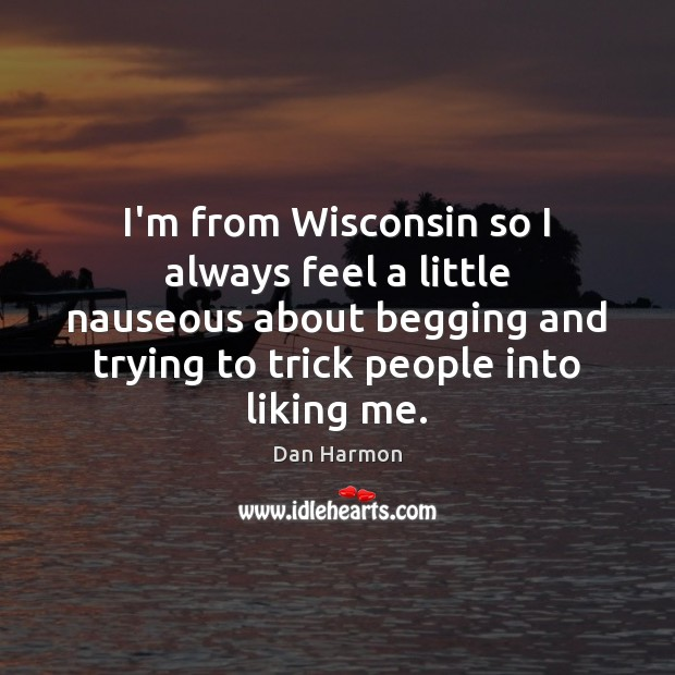 I'm from Wisconsin so I always feel a little nauseous about begging Dan Harmon Picture Quote