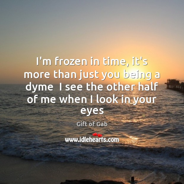 I'm frozen in time, it's more than just you being a dyme Image