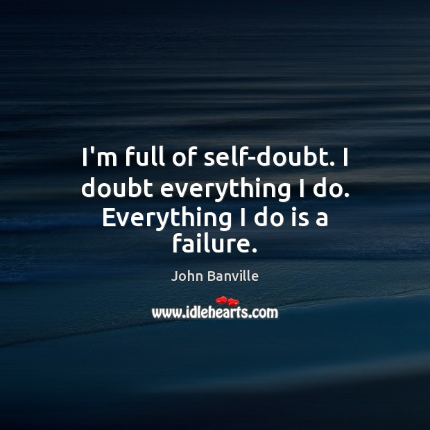 Image, I'm full of self-doubt. I doubt everything I do. Everything I do is a failure.