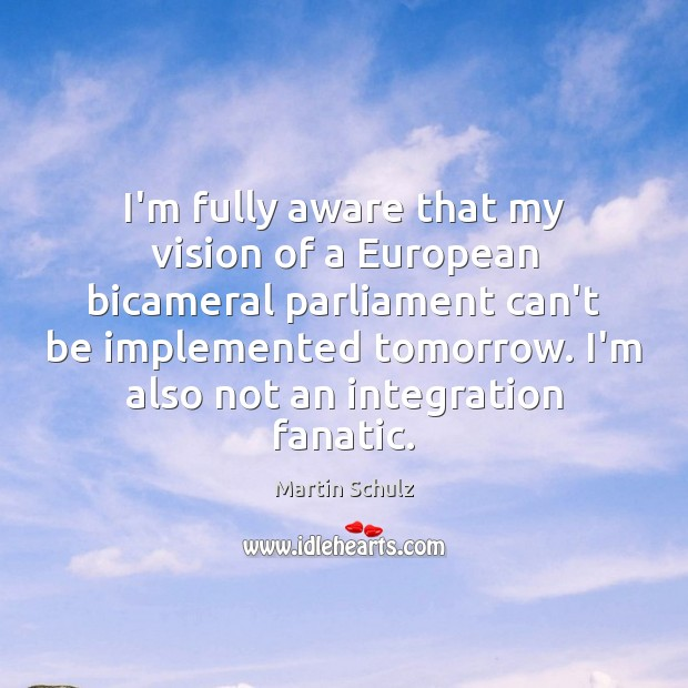I'm fully aware that my vision of a European bicameral parliament can't Martin Schulz Picture Quote