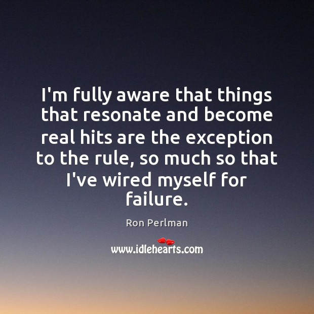 I'm fully aware that things that resonate and become real hits are Failure Quotes Image