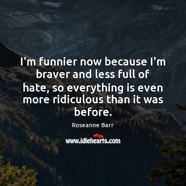 I'm funnier now because I'm braver and less full of hate, so Roseanne Barr Picture Quote