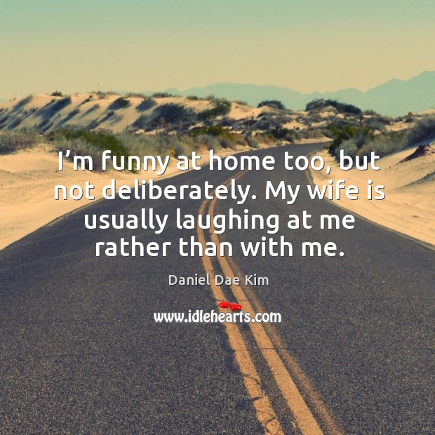 I'm funny at home too, but not deliberately. My wife is usually laughing at me rather than with me. Image