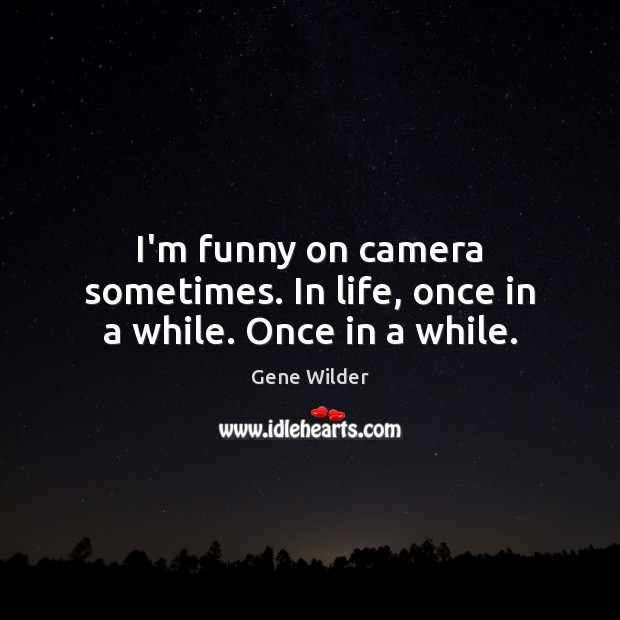 I'm funny on camera sometimes. In life, once in a while. Once in a while. Image