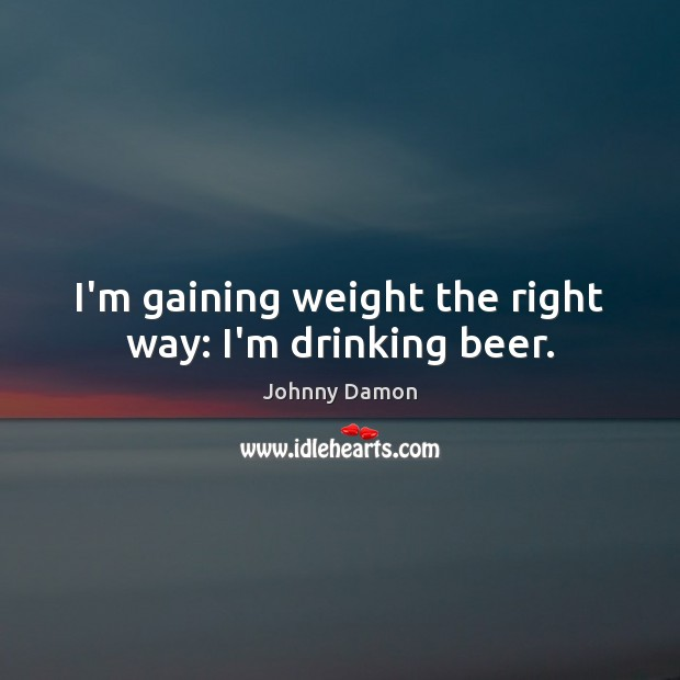 I'm gaining weight the right way: I'm drinking beer. Image