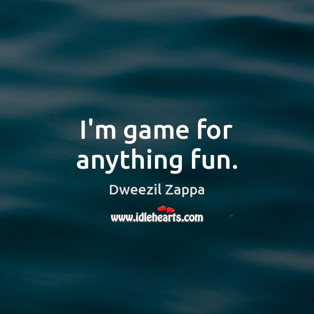 I'm game for anything fun. Dweezil Zappa Picture Quote