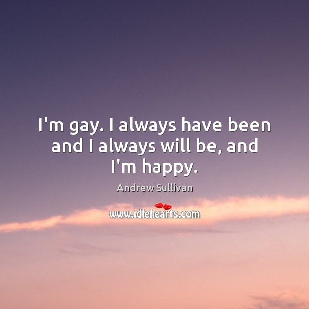 I'm gay. I always have been and I always will be, and I'm happy. Andrew Sullivan Picture Quote