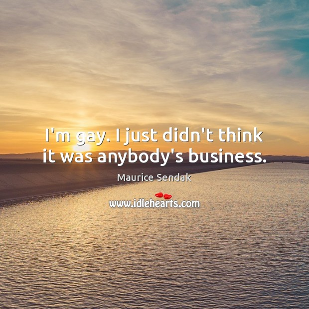 I'm gay. I just didn't think it was anybody's business. Maurice Sendak Picture Quote
