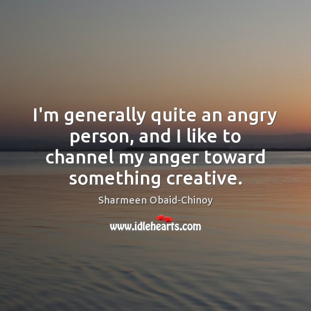 I'm generally quite an angry person, and I like to channel my Sharmeen Obaid-Chinoy Picture Quote