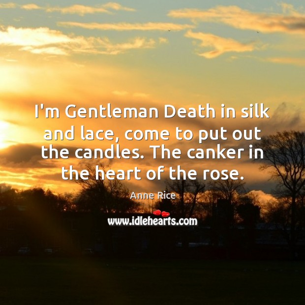 I'm Gentleman Death in silk and lace, come to put out the Anne Rice Picture Quote
