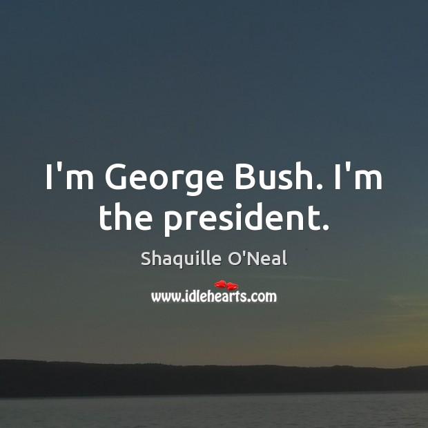 Image, I'm George Bush. I'm the president.