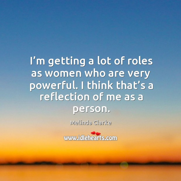 I'm getting a lot of roles as women who are very powerful. I think that's a reflection of me as a person. Image