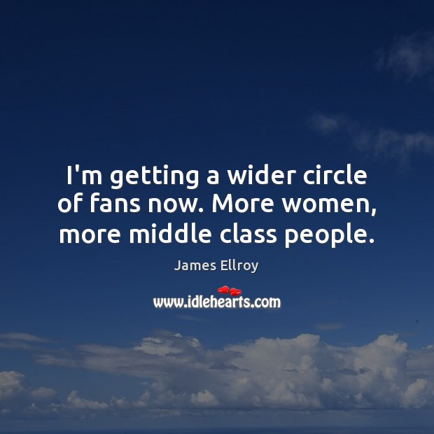 I'm getting a wider circle of fans now. More women, more middle class people. James Ellroy Picture Quote