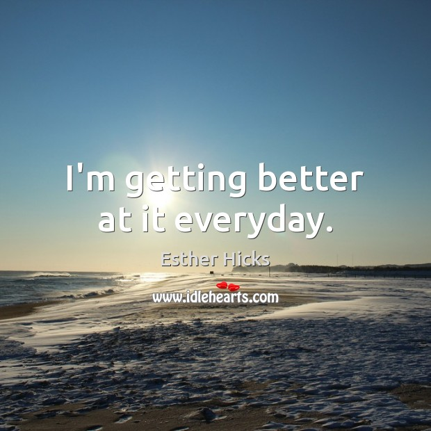 I'm getting better at it everyday. Esther Hicks Picture Quote