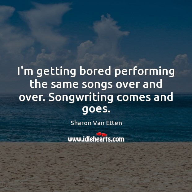 I'm getting bored performing the same songs over and over. Songwriting comes and goes. Image