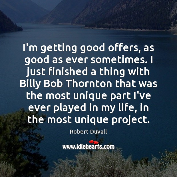 I'm getting good offers, as good as ever sometimes. I just finished Robert Duvall Picture Quote