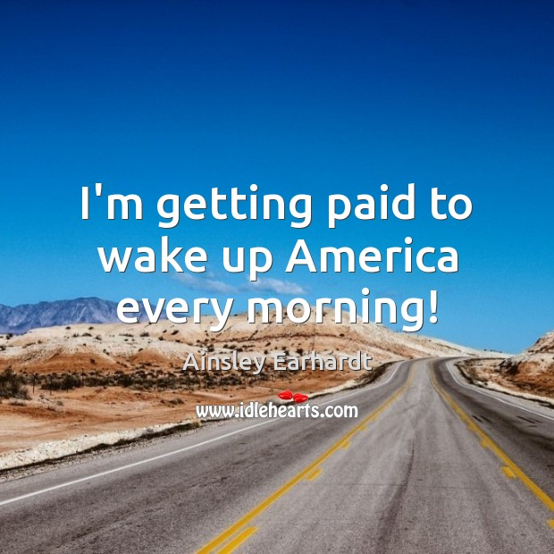 Image, I'm getting paid to wake up America every morning!