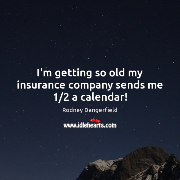 Rodney Dangerfield Picture Quote image saying: I'm getting so old my insurance company sends me 1/2 a calendar!