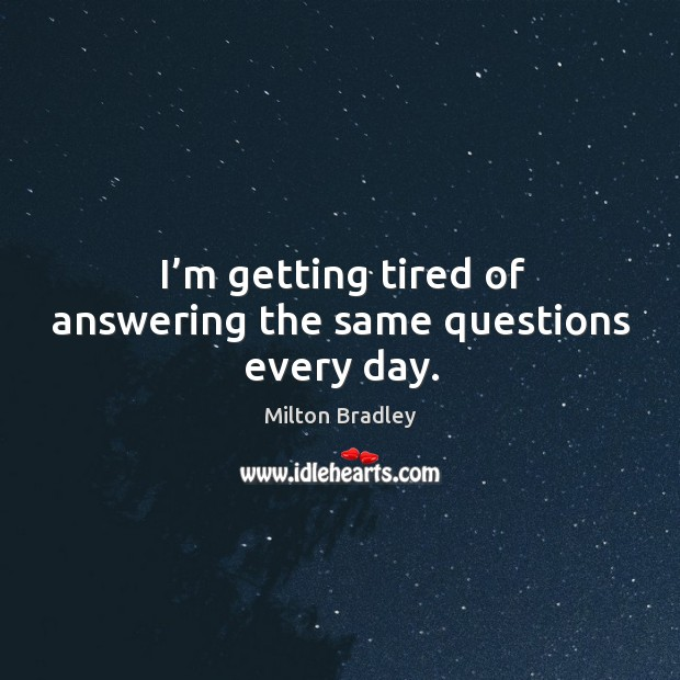 I'm getting tired of answering the same questions every day. Image
