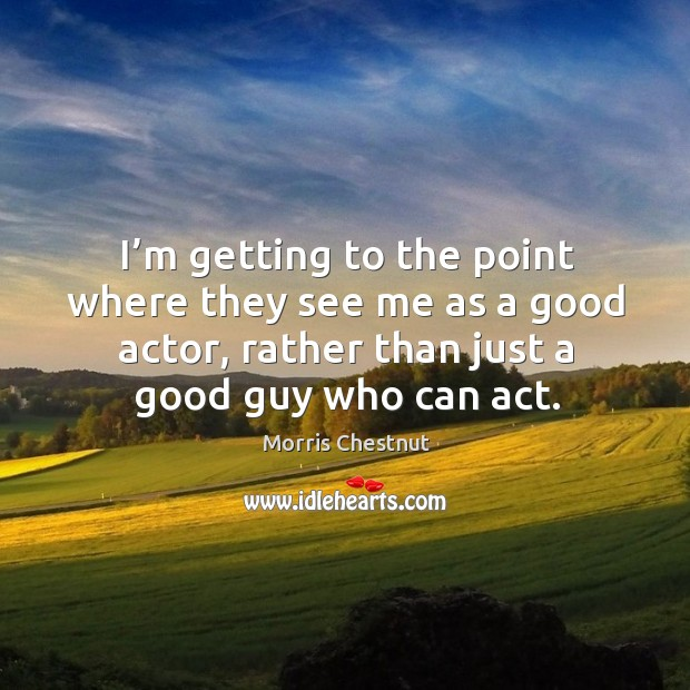 I'm getting to the point where they see me as a good actor, rather than just a good guy who can act. Morris Chestnut Picture Quote