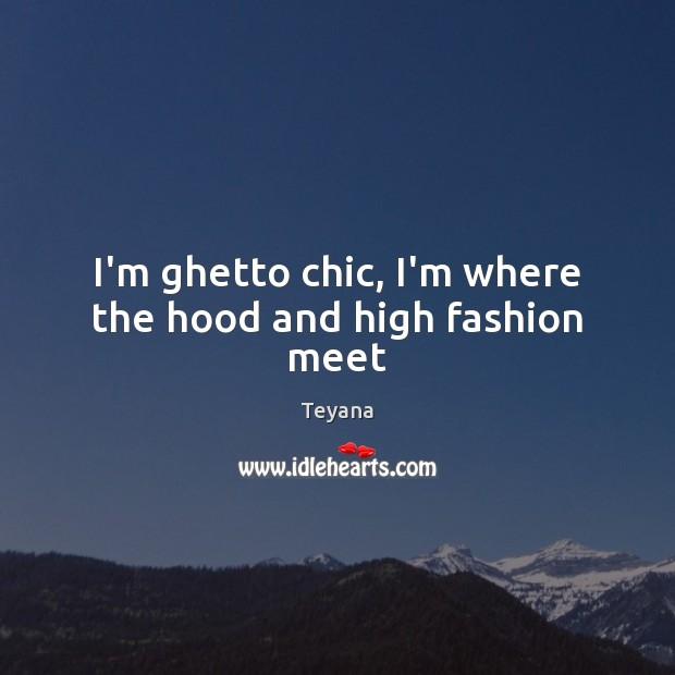 I'm ghetto chic, I'm where the hood and high fashion meet Image