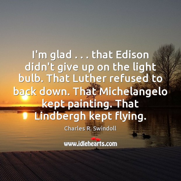 I'm glad . . . that Edison didn't give up on the light bulb. That Charles R. Swindoll Picture Quote