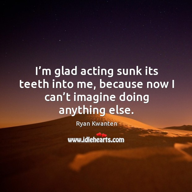 I'm glad acting sunk its teeth into me, because now I can't imagine doing anything else. Image