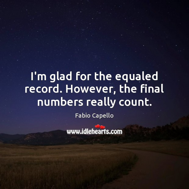 I'm glad for the equaled record. However, the final numbers really count. Fabio Capello Picture Quote